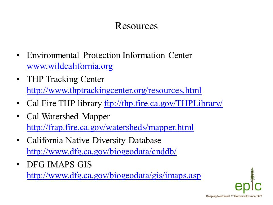Resources Environmental Protection Information Center www.wildcalifornia.org www.wildcalifornia.org THP Tracking Center http://www.thptrackingcenter.org/resources.html http://www.thptrackingcenter.org/resources.html Cal Fire THP library ftp://thp.fire.ca.gov/THPLibrary/ftp://thp.fire.ca.gov/THPLibrary/ Cal Watershed Mapper http://frap.fire.ca.gov/watersheds/mapper.html http://frap.fire.ca.gov/watersheds/mapper.html California Native Diversity Database http://www.dfg.ca.gov/biogeodata/cnddb/ http://www.dfg.ca.gov/biogeodata/cnddb/ DFG IMAPS GIS http://www.dfg.ca.gov/biogeodata/gis/imaps.asp http://www.dfg.ca.gov/biogeodata/gis/imaps.asp