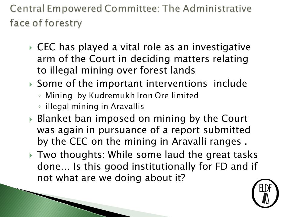  CEC has played a vital role as an investigative arm of the Court in deciding matters relating to illegal mining over forest lands  Some of the important interventions include ◦ Mining by Kudremukh Iron Ore limited ◦ illegal mining in Aravallis  Blanket ban imposed on mining by the Court was again in pursuance of a report submitted by the CEC on the mining in Aravalli ranges.