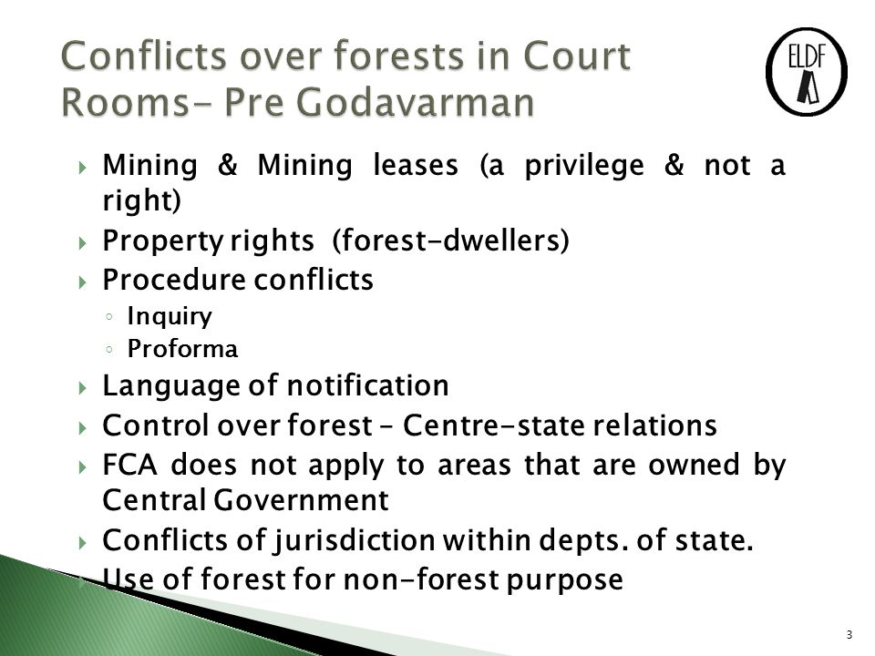3  Mining & Mining leases (a privilege & not a right)  Property rights (forest-dwellers)  Procedure conflicts ◦ Inquiry ◦ Proforma  Language of notification  Control over forest – Centre-state relations  FCA does not apply to areas that are owned by Central Government  Conflicts of jurisdiction within depts.