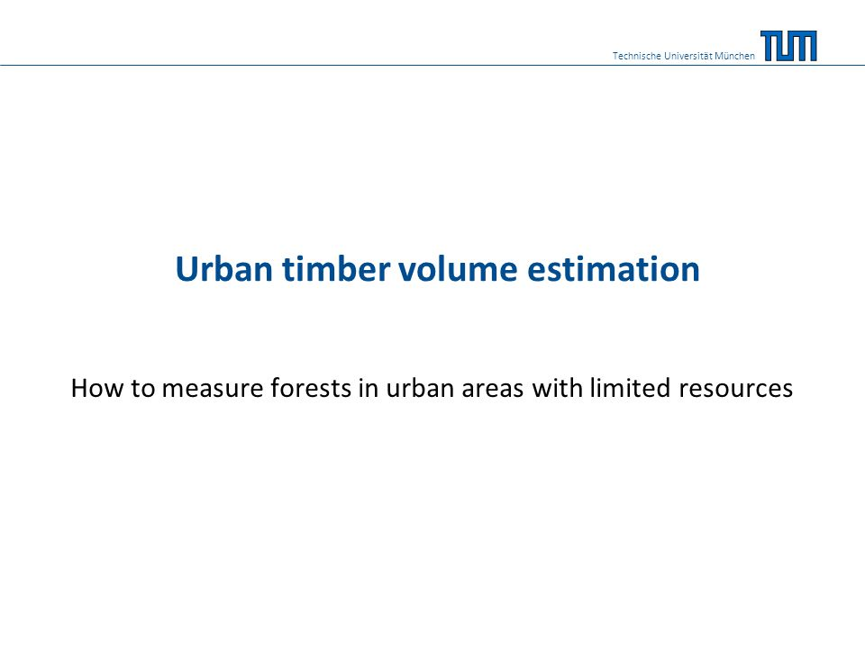 Content 1.Need of forest measurements 2.Single tree volume measurement 3.Measuring forest stands 4.Methodological background 5.Urban forest cover 6.Application in Dar es Salaam 7.Draft results 8.Considerations 9.References Technische Universität München 2