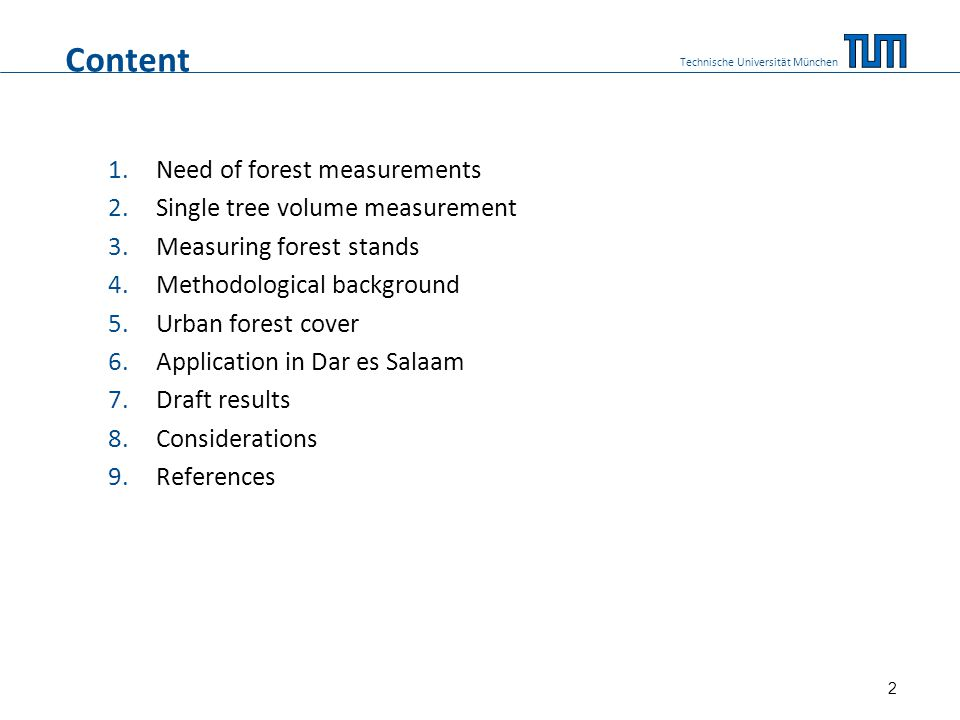 Need of forest measurements Three principle reasons (WEST, 2004): 1.To help with decisions about how to manage forest at different scales (timber import/export; source of employment/water supply; contribution to income) 2.To assist their management (level of change over time; timber supply in the long term) 3.Research (factors determining forest growth; climate impacts; etc.) Technische Universität München 3