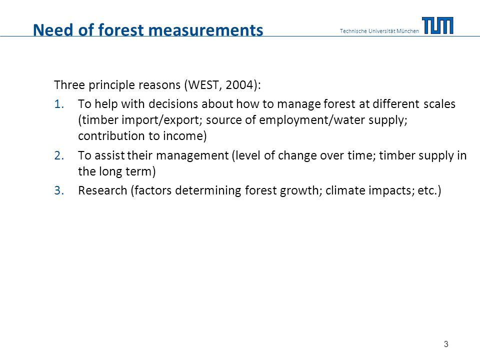 Need of forest measurements Three principle reasons (WEST, 2004): 1.To help with decisions about how to manage forest at different scales (timber impo