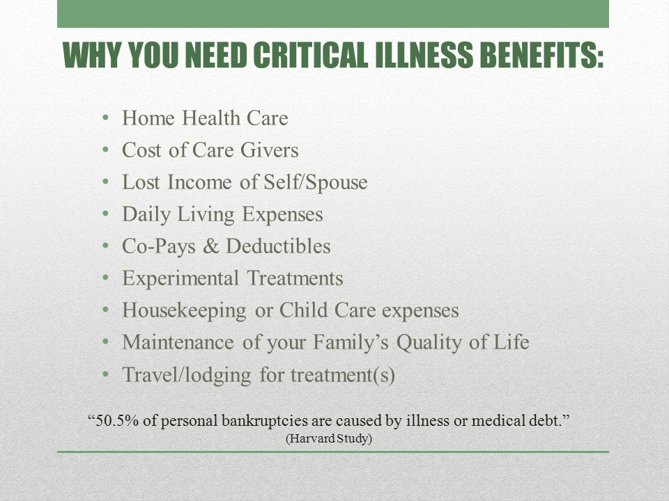 WHY YOU NEED CRITICAL ILLNESS BENEFITS: Home Health Care Cost of Care Givers Lost Income of Self/Spouse Daily Living Expenses Co-Pays & Deductibles Experimental Treatments Housekeeping or Child Care expenses Maintenance of your Family's Quality of Life Travel/lodging for treatment(s) 50.5% of personal bankruptcies are caused by illness or medical debt. (Harvard Study)
