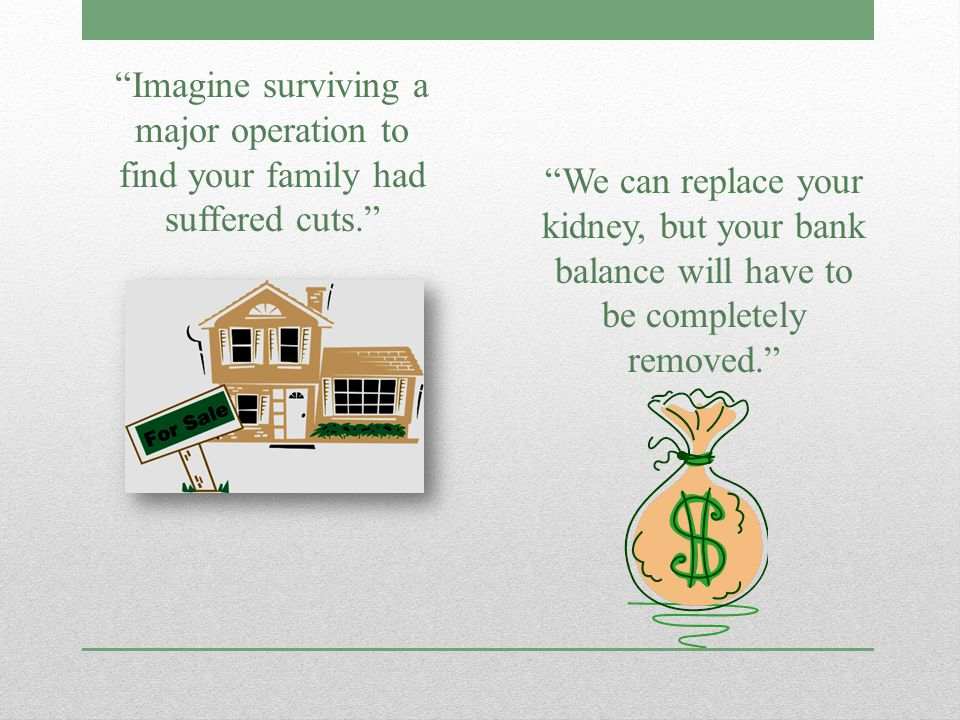 Imagine surviving a major operation to find your family had suffered cuts. We can replace your kidney, but your bank balance will have to be completely removed.