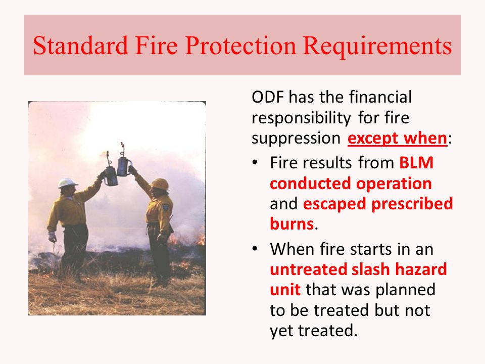 Standard Fire Protection Requirements ODF has the financial responsibility for fire suppression except when: Fire results from BLM conducted operation