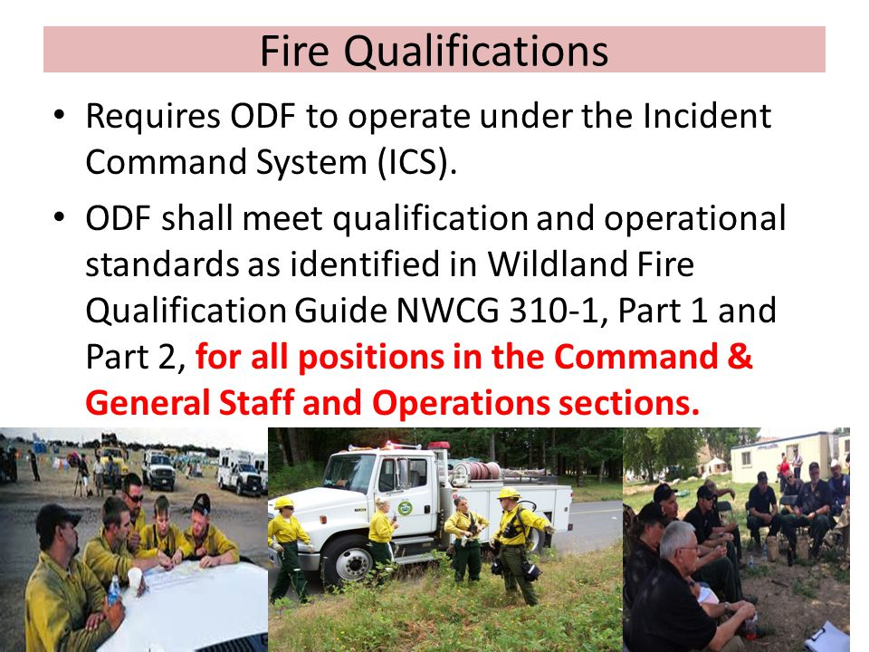 Fire Qualifications Requires ODF to operate under the Incident Command System (ICS). ODF shall meet qualification and operational standards as identif