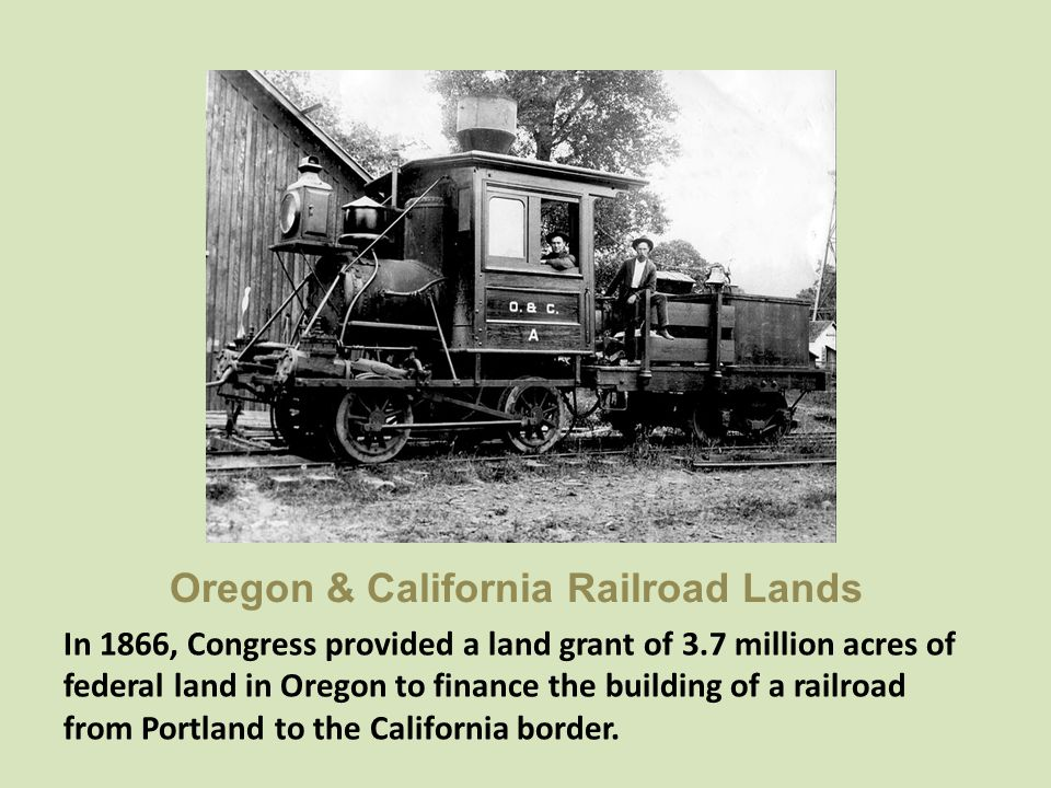 Oregon & California Railroad Lands In 1866, Congress provided a land grant of 3.7 million acres of federal land in Oregon to finance the building of a
