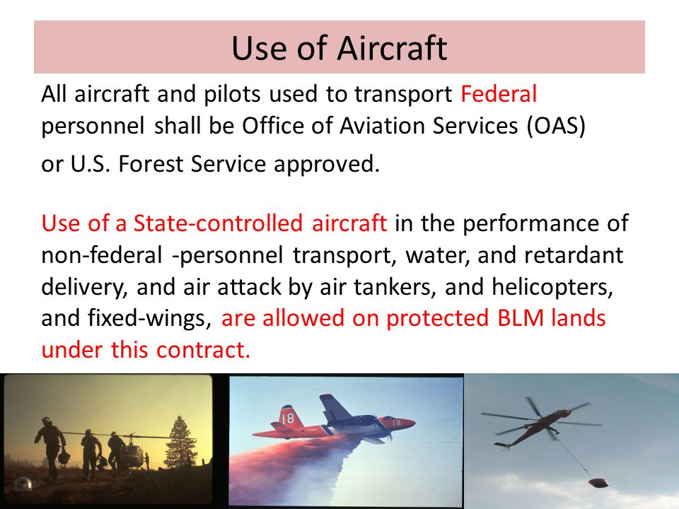 Use of Aircraft All aircraft and pilots used to transport Federal personnel shall be Office of Aviation Services (OAS) or U.S. Forest Service approved