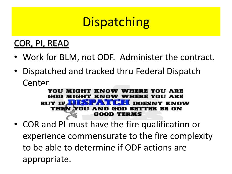 Dispatching COR, PI, READ Work for BLM, not ODF. Administer the contract. Dispatched and tracked thru Federal Dispatch Center. COR and PI must have th