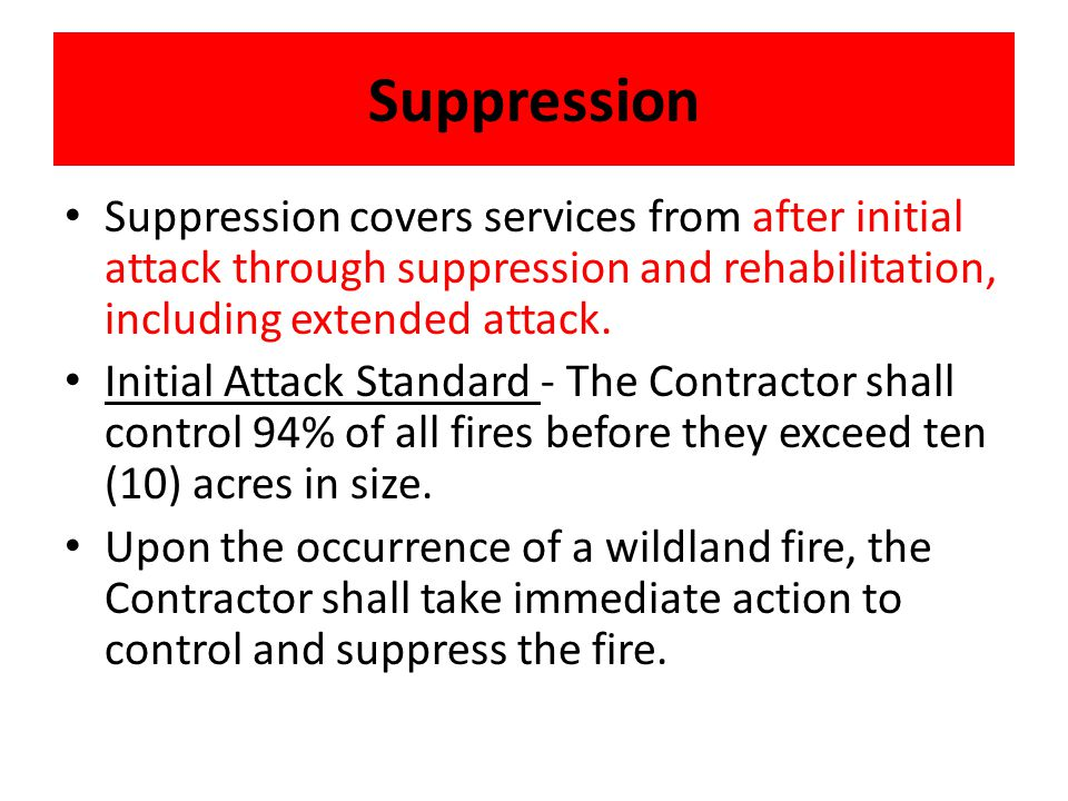 Suppression Suppression covers services from after initial attack through suppression and rehabilitation, including extended attack. Initial Attack St
