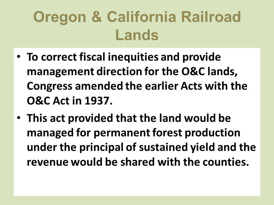 Oregon & California Railroad Lands To correct fiscal inequities and provide management direction for the O&C lands, Congress amended the earlier Acts