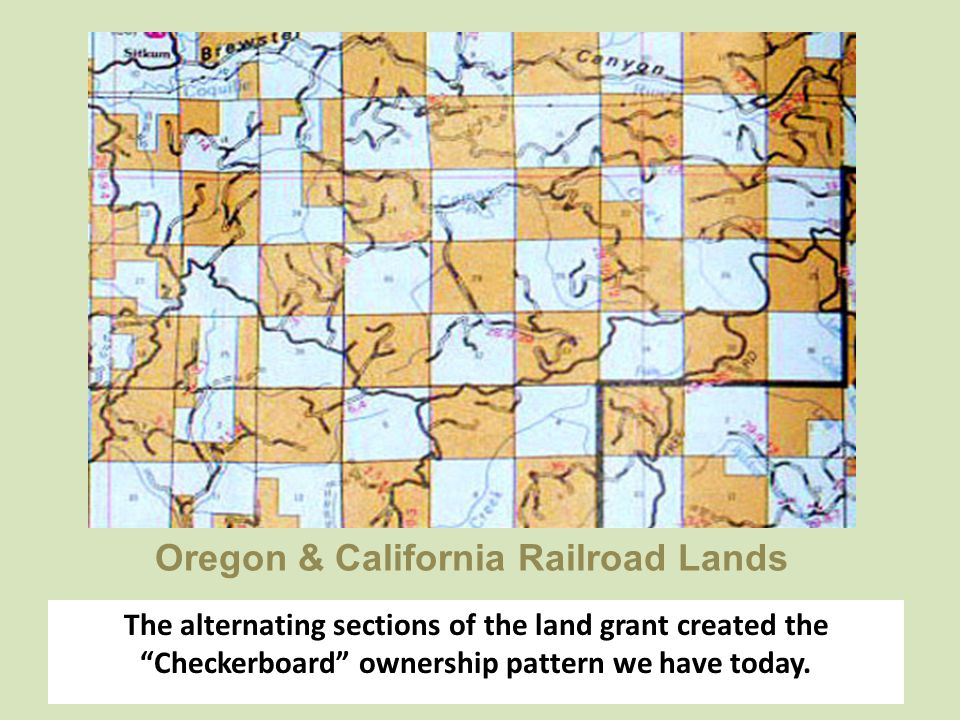 "Oregon & California Railroad Lands The alternating sections of the land grant created the ""Checkerboard"" ownership pattern we have today."
