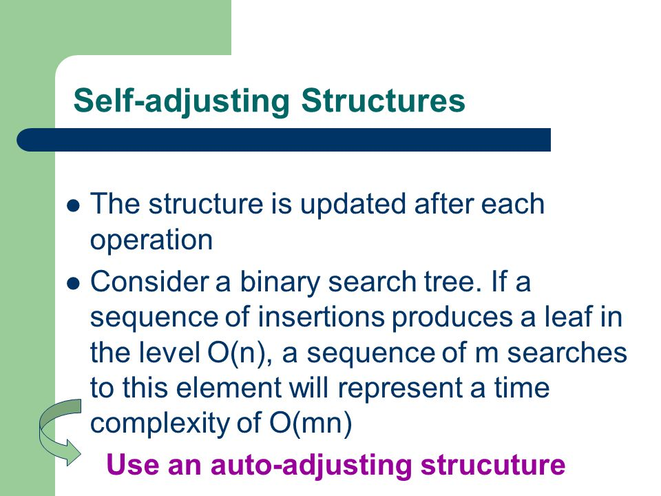 Self-adjusting Structures The structure is updated after each operation Consider a binary search tree. If a sequence of insertions produces a leaf in