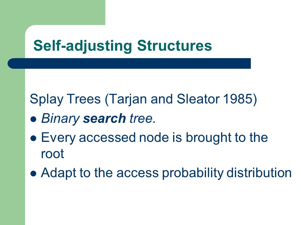 Self-adjusting Structures Splay Trees (Tarjan and Sleator 1985) Binary search tree. Every accessed node is brought to the root Adapt to the access pro