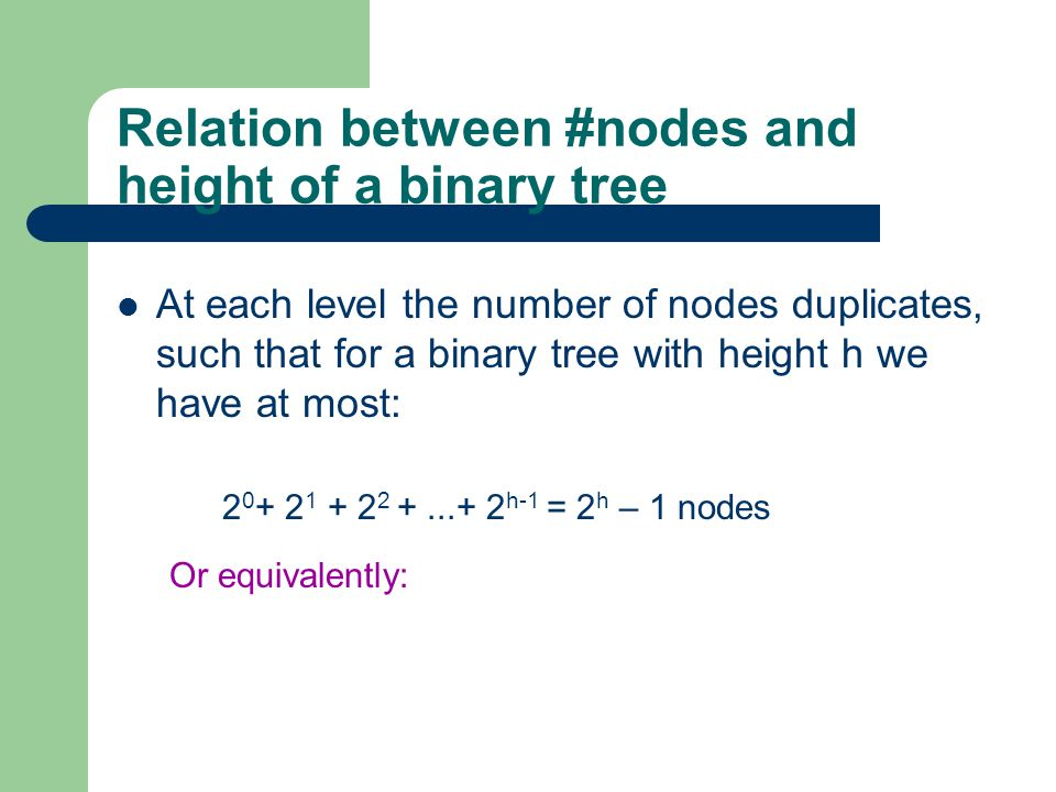 Relation between #nodes and height of a binary tree At each level the number of nodes duplicates, such that for a binary tree with height h we have at