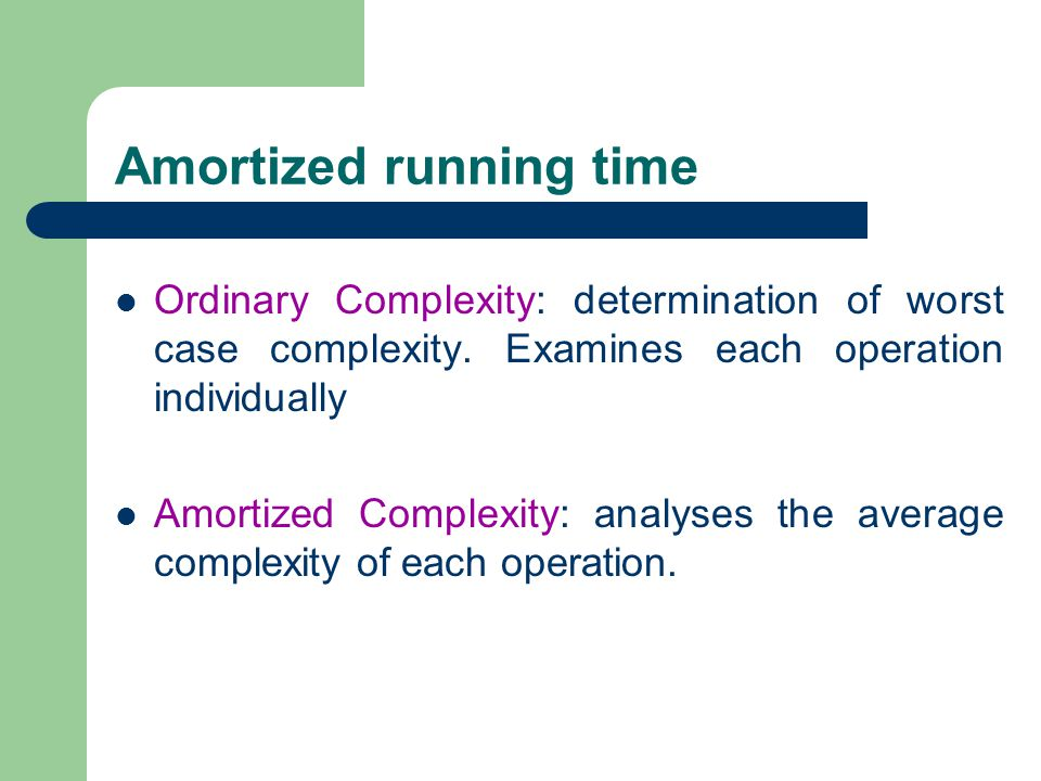 Amortized running time Ordinary Complexity: determination of worst case complexity. Examines each operation individually Amortized Complexity: analyse