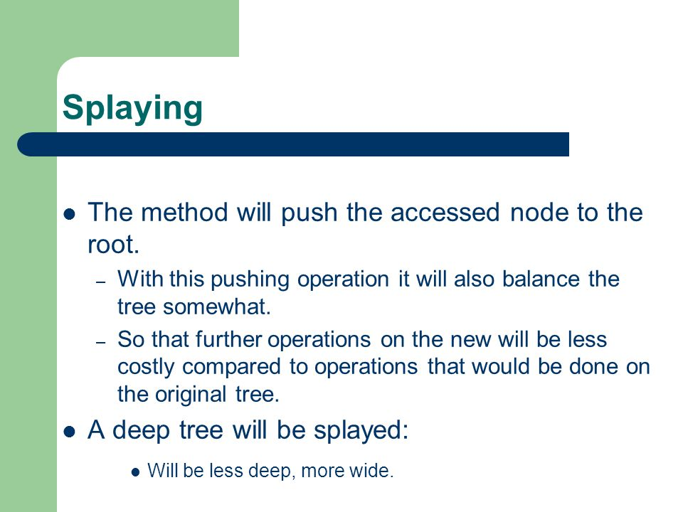Splaying The method will push the accessed node to the root. – With this pushing operation it will also balance the tree somewhat. – So that further o