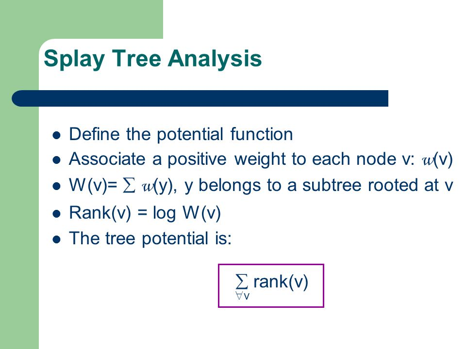 Splay Tree Analysis Define the potential function Associate a positive weight to each node v: w (v) W(v)=  w (y), y belongs to a subtree rooted at v