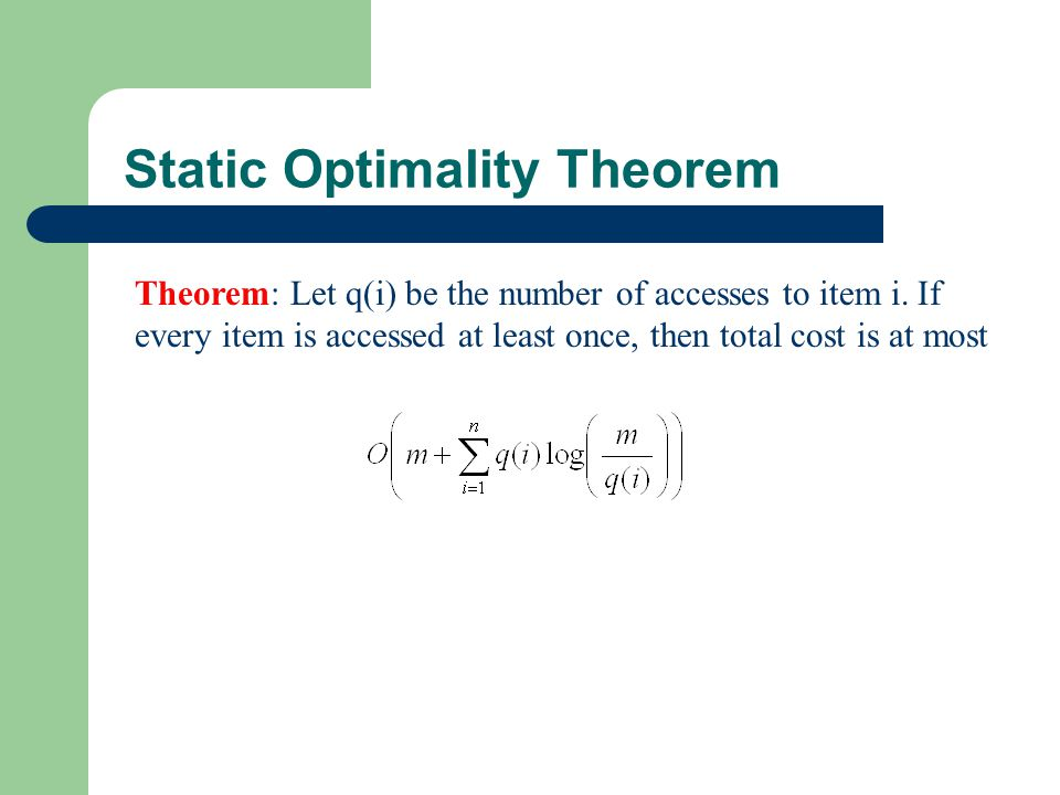 Static Optimality Theorem Theorem: Let q(i) be the number of accesses to item i. If every item is accessed at least once, then total cost is at most