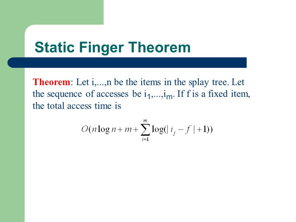 Static Finger Theorem Theorem: Let i,...,n be the items in the splay tree. Let the sequence of accesses be i 1,...,i m. If f is a fixed item, the tota