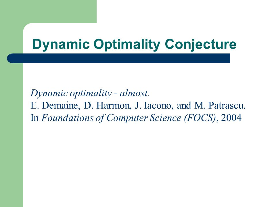 Dynamic Optimality Conjecture Dynamic optimality - almost. E. Demaine, D. Harmon, J. Iacono, and M. Patrascu. In Foundations of Computer Science (FOCS