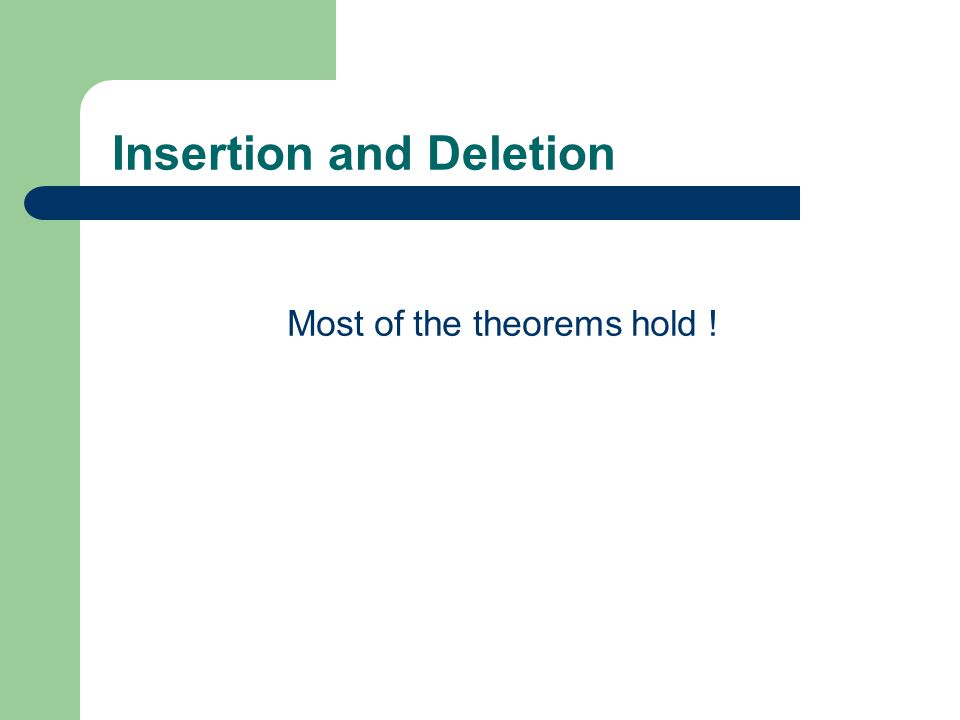 Insertion and Deletion Most of the theorems hold !