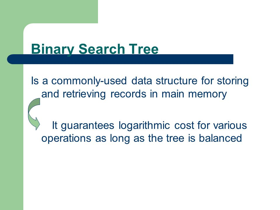 Binary Search Tree Is a commonly-used data structure for storing and retrieving records in main memory It guarantees logarithmic cost for various operations as long as the tree is balanced It is not surprising that many techniques that maintain balance in BSTs have received considerable attention over the years