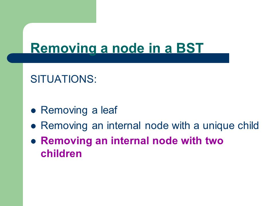 Removing a node in a BST SITUATIONS: Removing a leaf Removing an internal node with a unique child Removing an internal node with two children