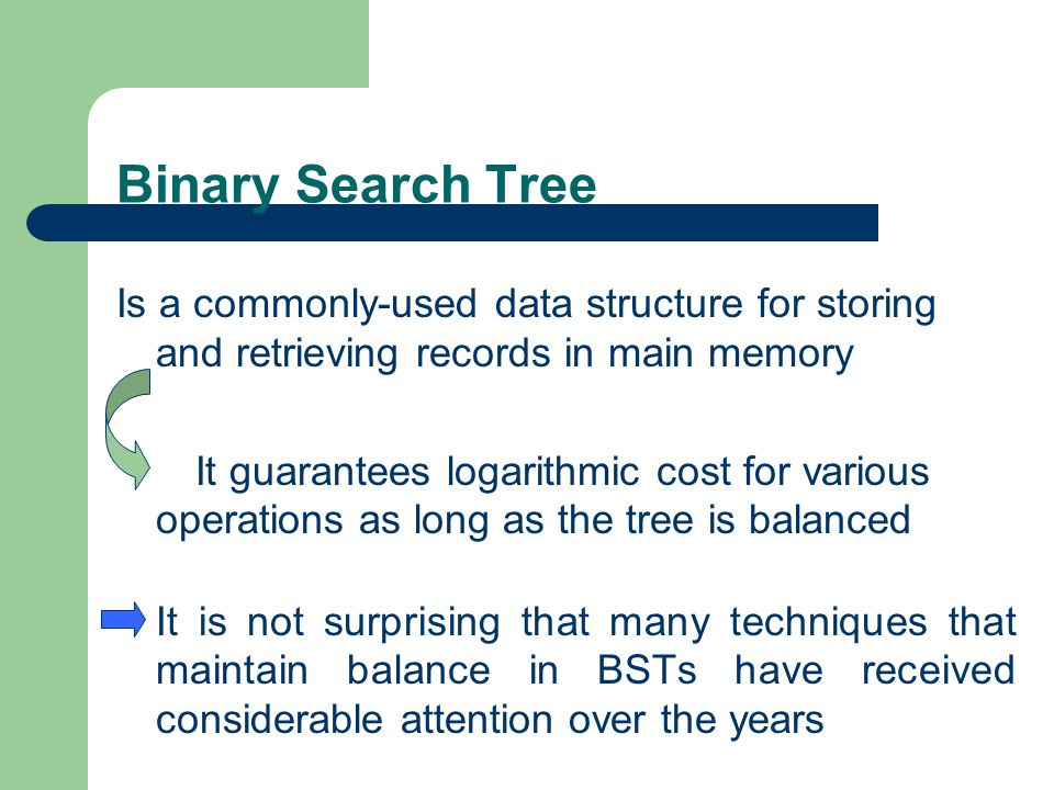 Binary Search Tree Is a commonly-used data structure for storing and retrieving records in main memory It guarantees logarithmic cost for various oper