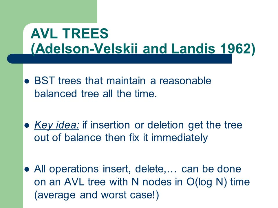 AVL TREES (Adelson-Velskii and Landis 1962) BST trees that maintain a reasonable balanced tree all the time. Key idea: if insertion or deletion get th