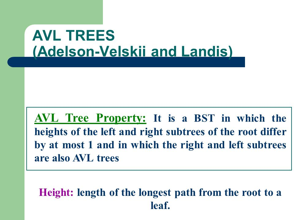 AVL TREES (Adelson-Velskii and Landis) AVL Tree Property: It is a BST in which the heights of the left and right subtrees of the root differ by at mos