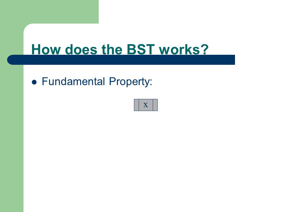 How does the BST works? Fundamental Property: x y  x