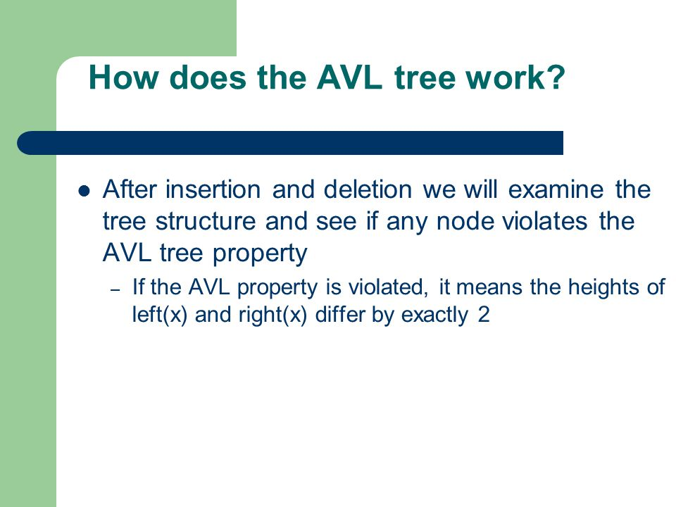 How does the AVL tree work? After insertion and deletion we will examine the tree structure and see if any node violates the AVL tree property – If th