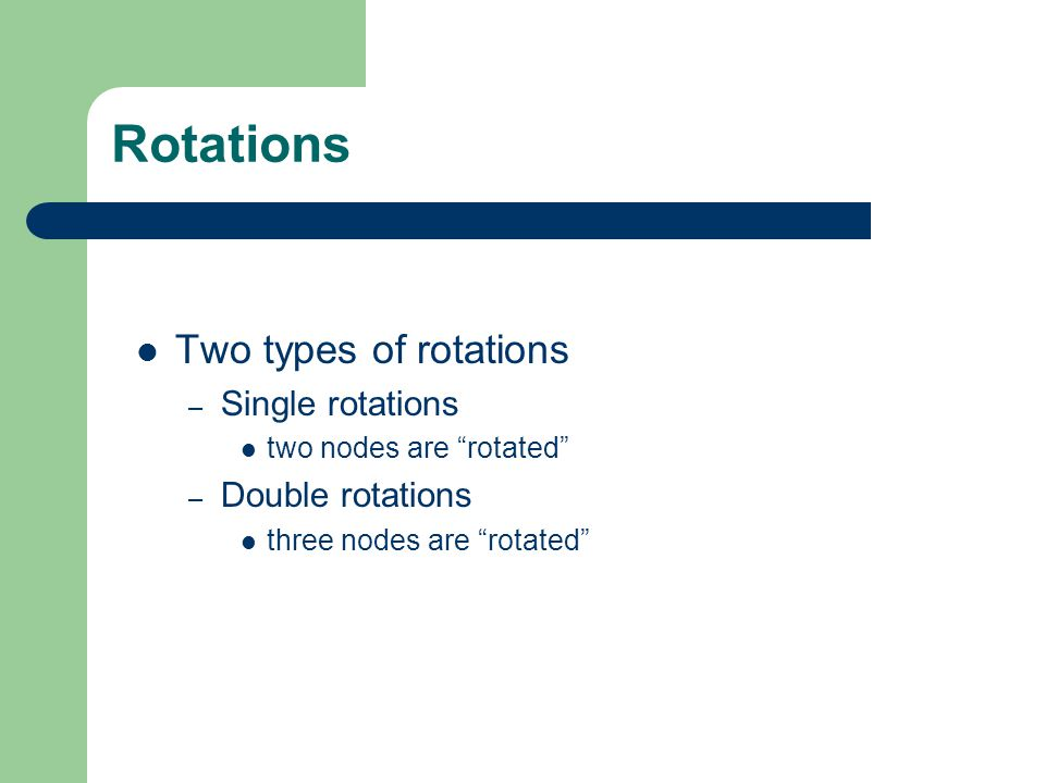 "Rotations Two types of rotations – Single rotations two nodes are ""rotated"" – Double rotations three nodes are ""rotated"""