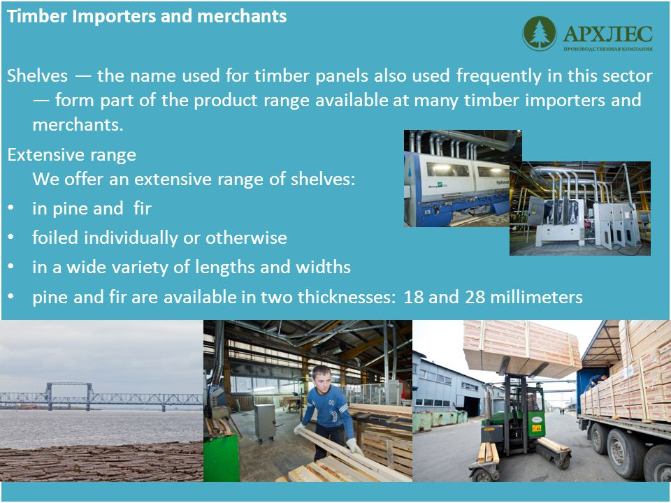 Timber Importers and merchants Shelves — the name used for timber panels also used frequently in this sector — form part of the product range available at many timber importers and merchants.
