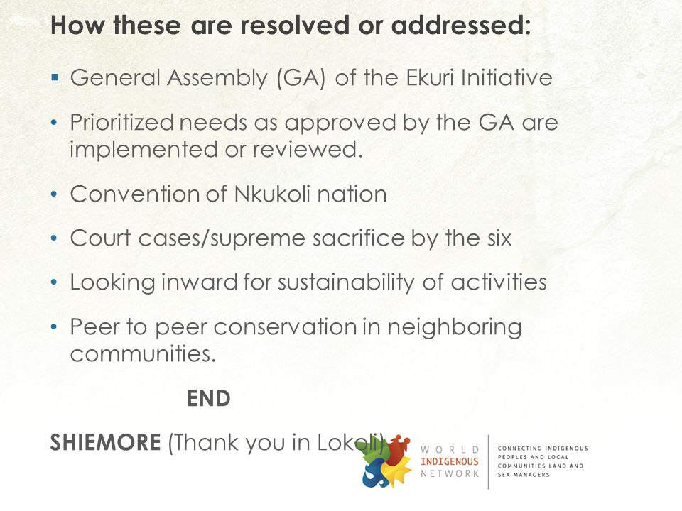How these are resolved or addressed:  General Assembly (GA) of the Ekuri Initiative Prioritized needs as approved by the GA are implemented or reviewed.