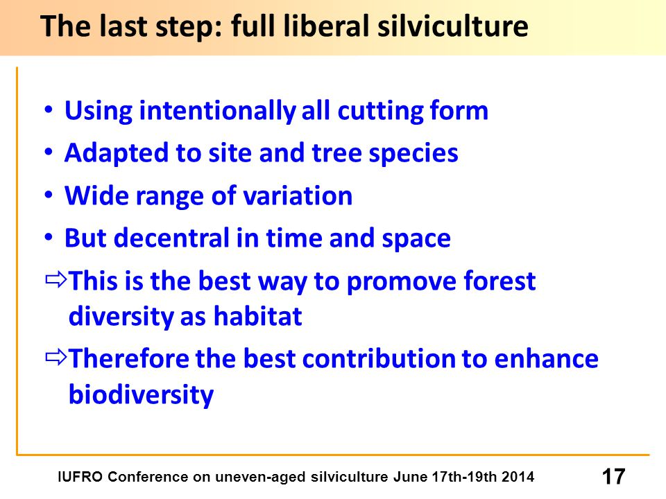 IUFRO Conference on uneven-aged silviculture June 17th-19th 2014 17 Using intentionally all cutting form Adapted to site and tree species Wide range of variation But decentral in time and space  This is the best way to promove forest diversity as habitat  Therefore the best contribution to enhance biodiversity The last step: full liberal silviculture