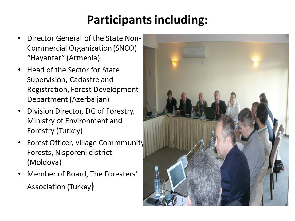 Participants including: Director General of the State Non- Commercial Organization (SNCO) Hayantar (Armenia) Head of the Sector for State Supervision, Cadastre and Registration, Forest Development Department (Azerbaijan) Division Director, DG of Forestry, Ministry of Environment and Forestry (Turkey) Forest Officer, village Commmunity Forests, Nisporeni district (Moldova) Member of Board, The Foresters Association (Turkey )
