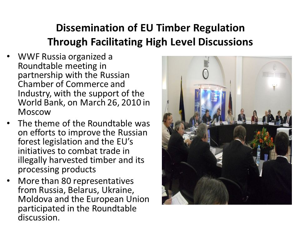 Dissemination of EU Timber Regulation Through Facilitating High Level Discussions WWF Russia organized a Roundtable meeting in partnership with the Russian Chamber of Commerce and Industry, with the support of the World Bank, on March 26, 2010 in Moscow The theme of the Roundtable was on efforts to improve the Russian forest legislation and the EU's initiatives to combat trade in illegally harvested timber and its processing products More than 80 representatives from Russia, Belarus, Ukraine, Moldova and the European Union participated in the Roundtable discussion.