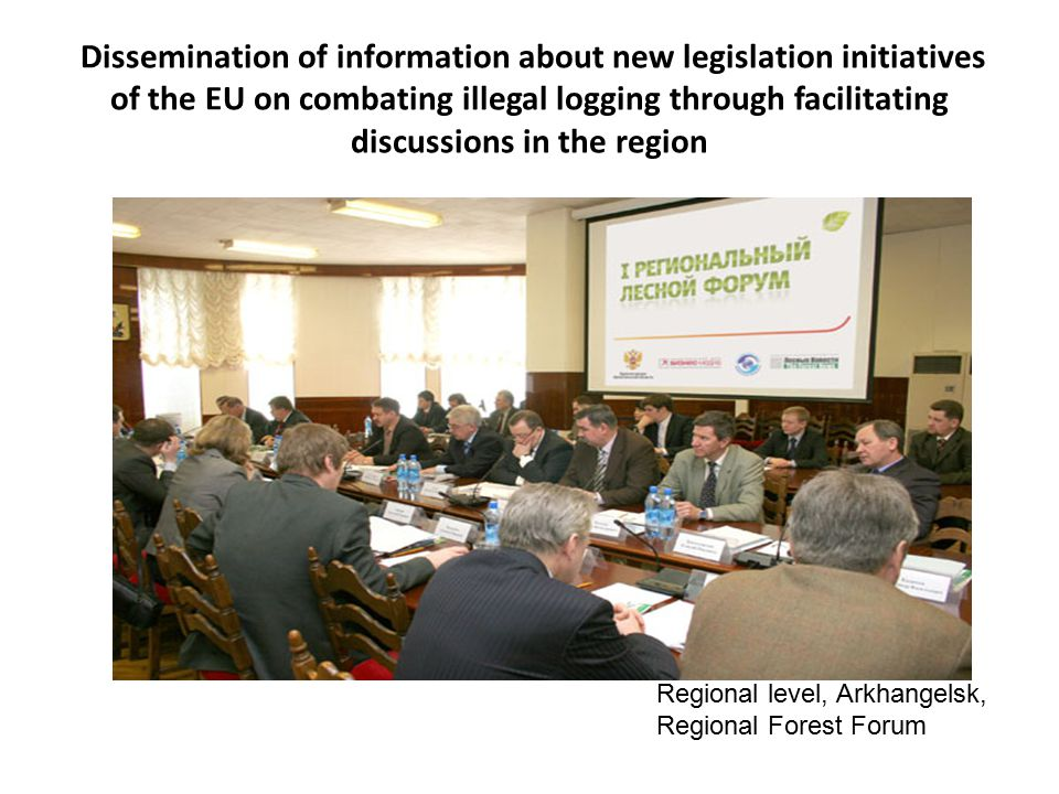 Dissemination of information about new legislation initiatives of the EU on combating illegal logging through facilitating discussions in the region Regional level, Arkhangelsk, Regional Forest Forum