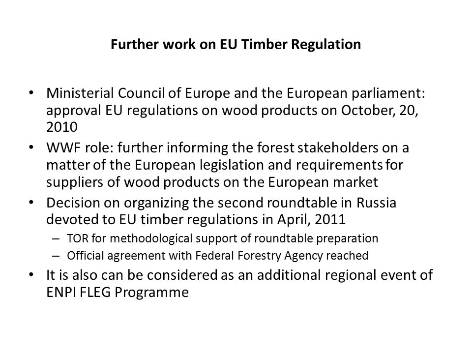 Further work on EU Timber Regulation Ministerial Council of Europe and the European parliament: approval EU regulations on wood products on October, 20, 2010 WWF role: further informing the forest stakeholders on a matter of the European legislation and requirements for suppliers of wood products on the European market Decision on organizing the second roundtable in Russia devoted to EU timber regulations in April, 2011 – TOR for methodological support of roundtable preparation – Official agreement with Federal Forestry Agency reached It is also can be considered as an additional regional event of ENPI FLEG Programme