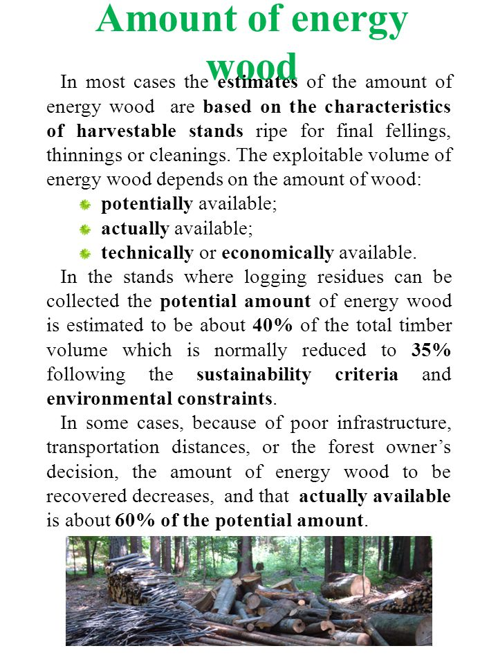 Amount of energy wood In most cases the estimates of the amount of energy wood are based on the characteristics of harvestable stands ripe for final fellings, thinnings or cleanings.