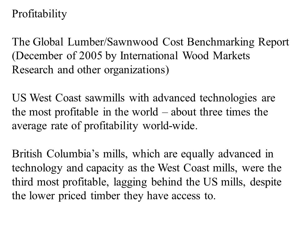 Profitability The Global Lumber/Sawnwood Cost Benchmarking Report (December of 2005 by International Wood Markets Research and other organizations) US West Coast sawmills with advanced technologies are the most profitable in the world – about three times the average rate of profitability world-wide.