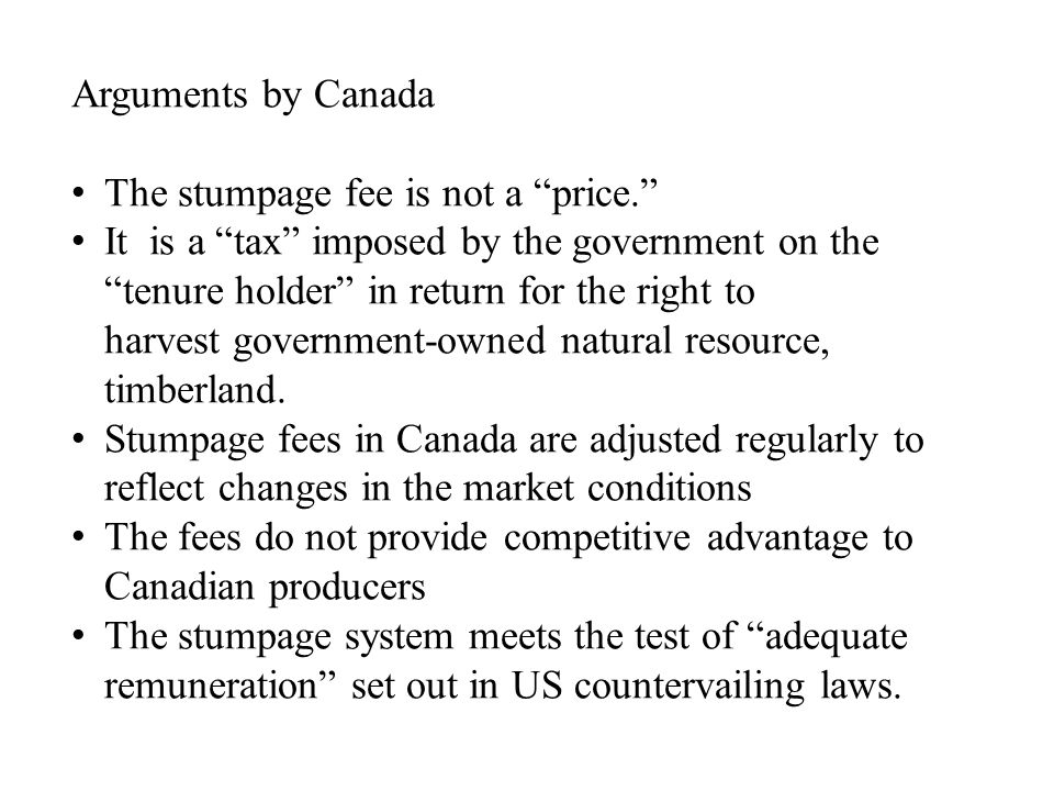 Arguments by Canada The stumpage fee is not a price. It is a tax imposed by the government on the tenure holder in return for the right to harvest government-owned natural resource, timberland.