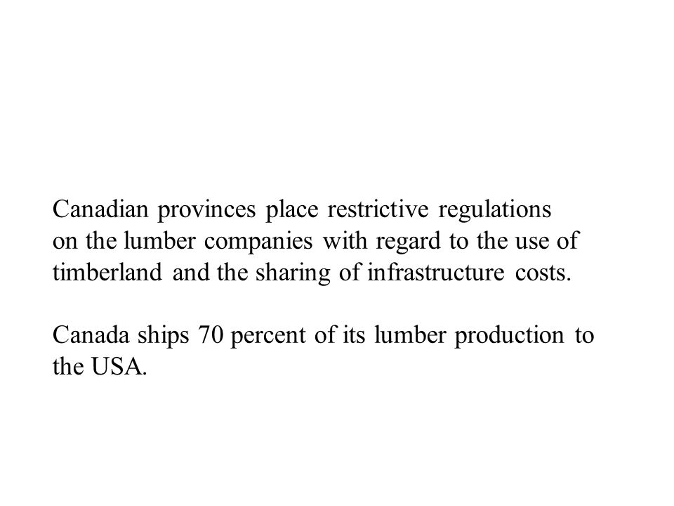 Canadian provinces place restrictive regulations on the lumber companies with regard to the use of timberland and the sharing of infrastructure costs.