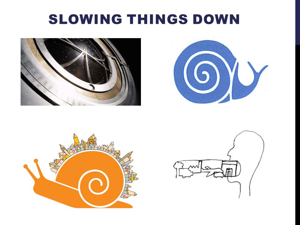 SLOWING THINGS DOWN