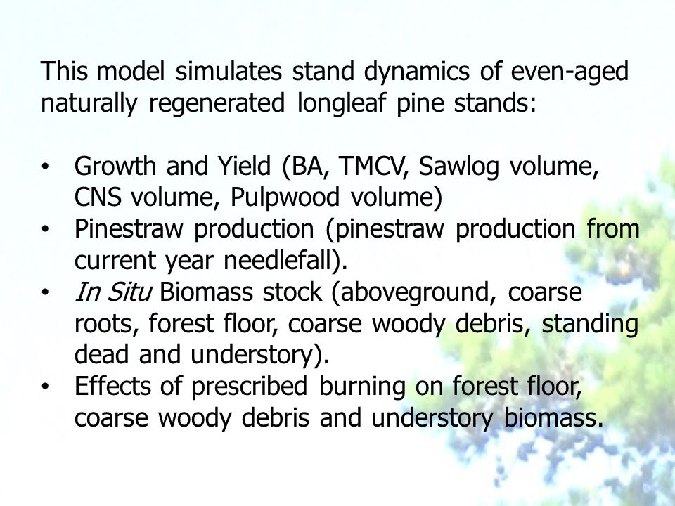This model simulates stand dynamics of even-aged naturally regenerated longleaf pine stands: Growth and Yield (BA, TMCV, Sawlog volume, CNS volume, Pulpwood volume) Pinestraw production (pinestraw production from current year needlefall).
