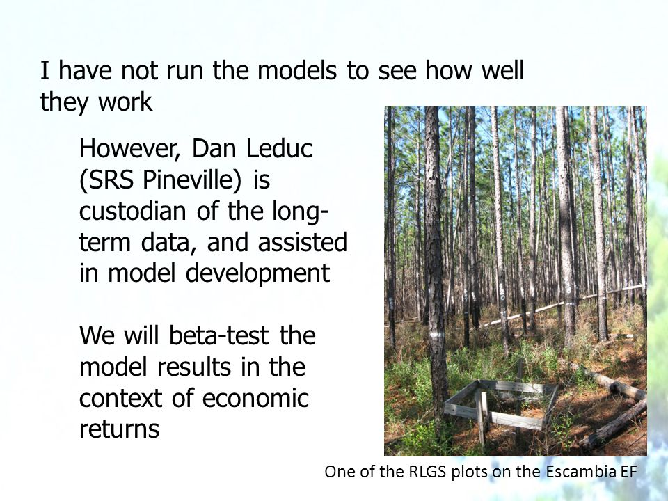I have not run the models to see how well they work However, Dan Leduc (SRS Pineville) is custodian of the long- term data, and assisted in model development We will beta-test the model results in the context of economic returns One of the RLGS plots on the Escambia EF