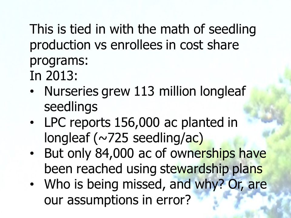 This is tied in with the math of seedling production vs enrollees in cost share programs: In 2013: Nurseries grew 113 million longleaf seedlings LPC reports 156,000 ac planted in longleaf (~725 seedling/ac) But only 84,000 ac of ownerships have been reached using stewardship plans Who is being missed, and why.