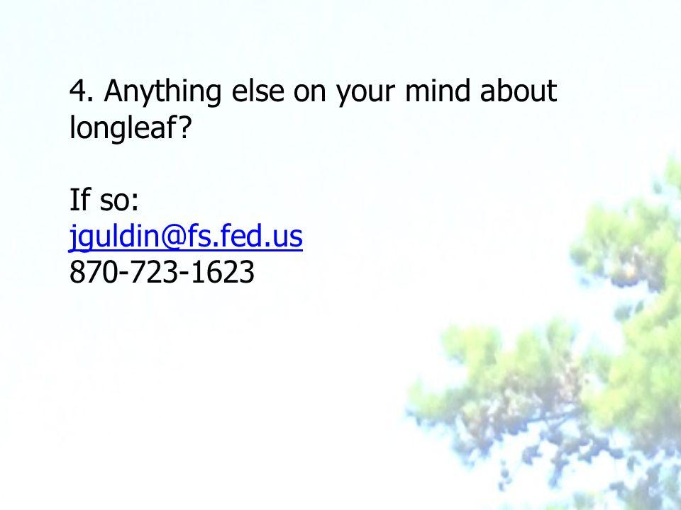 4. Anything else on your mind about longleaf If so: jguldin@fs.fed.us 870-723-1623